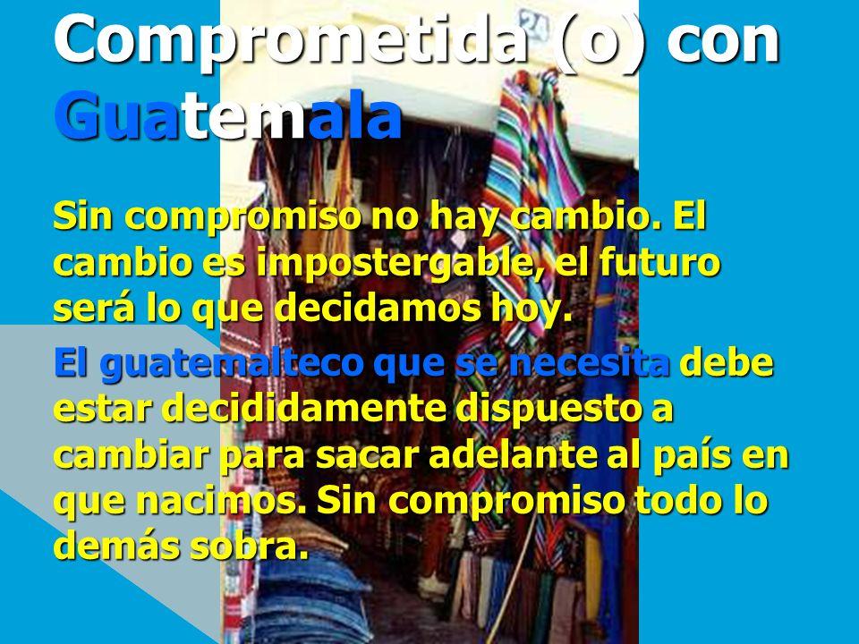 Comprometida (o) con Guatemala Sin compromiso no hay cambio. El cambio es impostergable, el futuro será lo que decidamos hoy. El guatemalteco que se n
