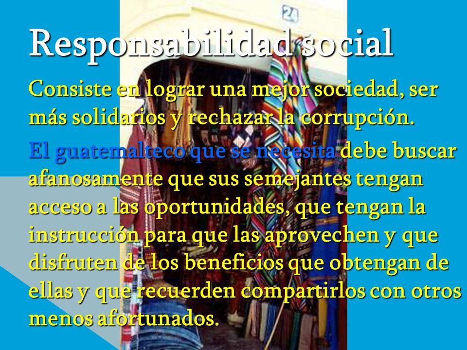 Responsabilidad social Consiste en lograr una mejor sociedad, ser más solidarios y rechazar la corrupción. El guatemalteco que se necesita debe buscar