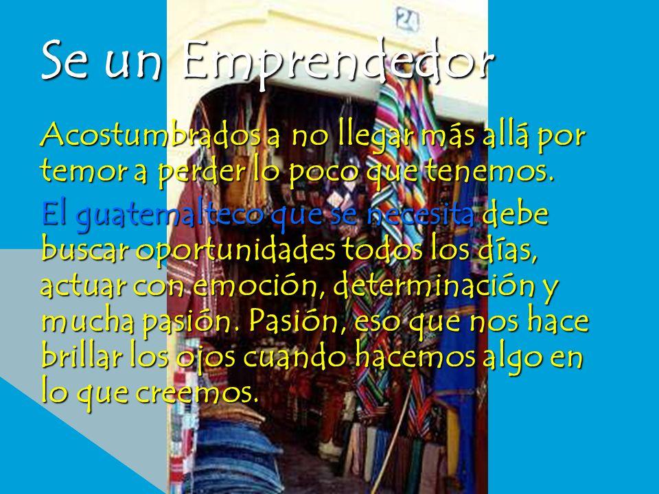 Se un Emprendedor Acostumbrados a no llegar más allá por temor a perder lo poco que tenemos. El guatemalteco que se necesita debe buscar oportunidades