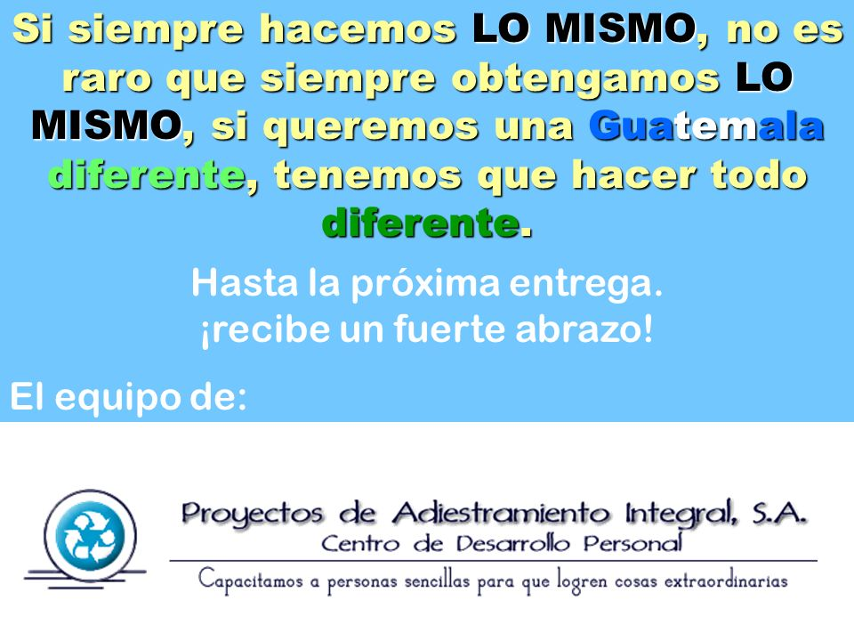 Si siempre hacemos LO MISMO, no es raro que siempre obtengamos LO MISMO, si queremos una Guatemala diferente, tenemos que hacer todo diferente. Hasta