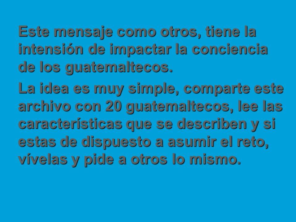Este mensaje como otros, tiene la intensión de impactar la conciencia de los guatemaltecos. La idea es muy simple, comparte este archivo con 20 guatem