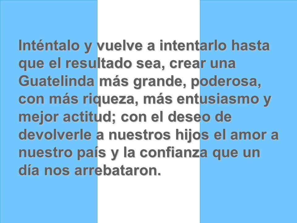 Inténtalo y vuelve a intentarlo hasta que el resultado sea, crear una Guatelinda más grande, poderosa, con más riqueza, más entusiasmo y mejor actitud