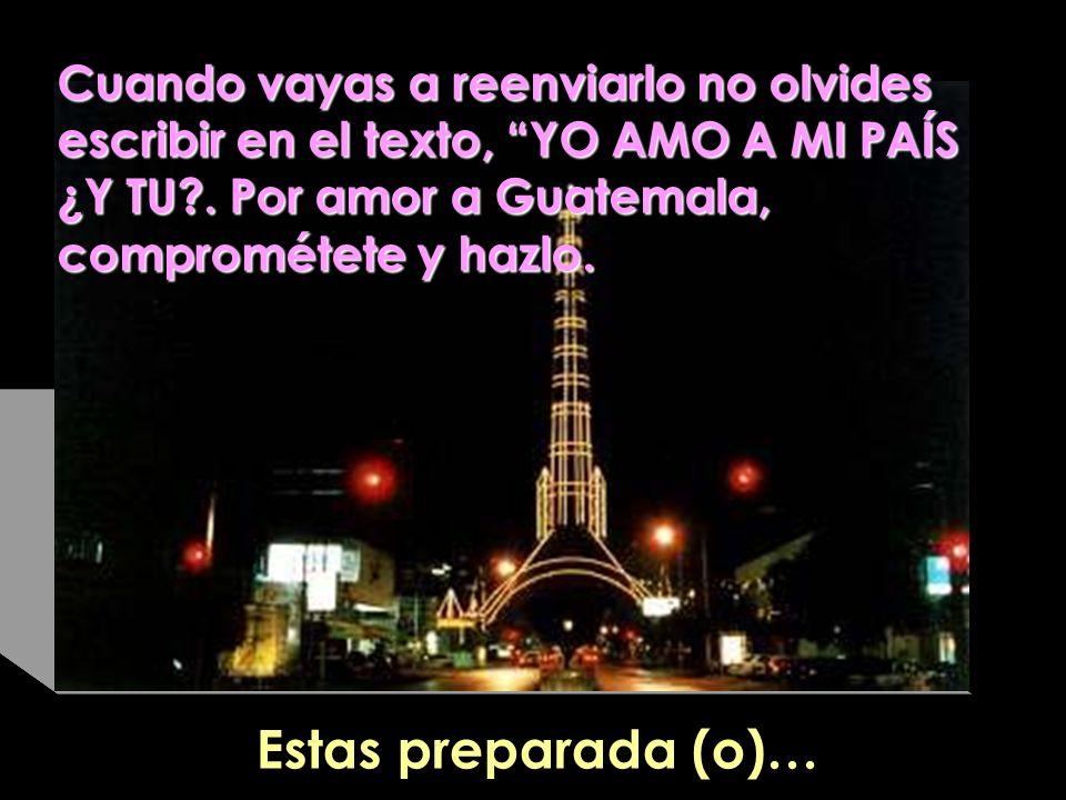 Cuando vayas a reenviarlo no olvides escribir en el texto, YO AMO A MI PAÍS ¿Y TU?. Por amor a Guatemala, comprométete y hazlo. Estas preparada (o)…