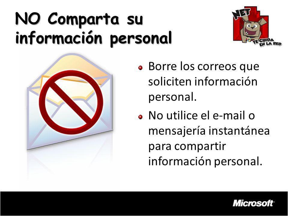 Borre los correos que soliciten información personal. No utilice el e-mail o mensajería instantánea para compartir información personal. NO Comparta s