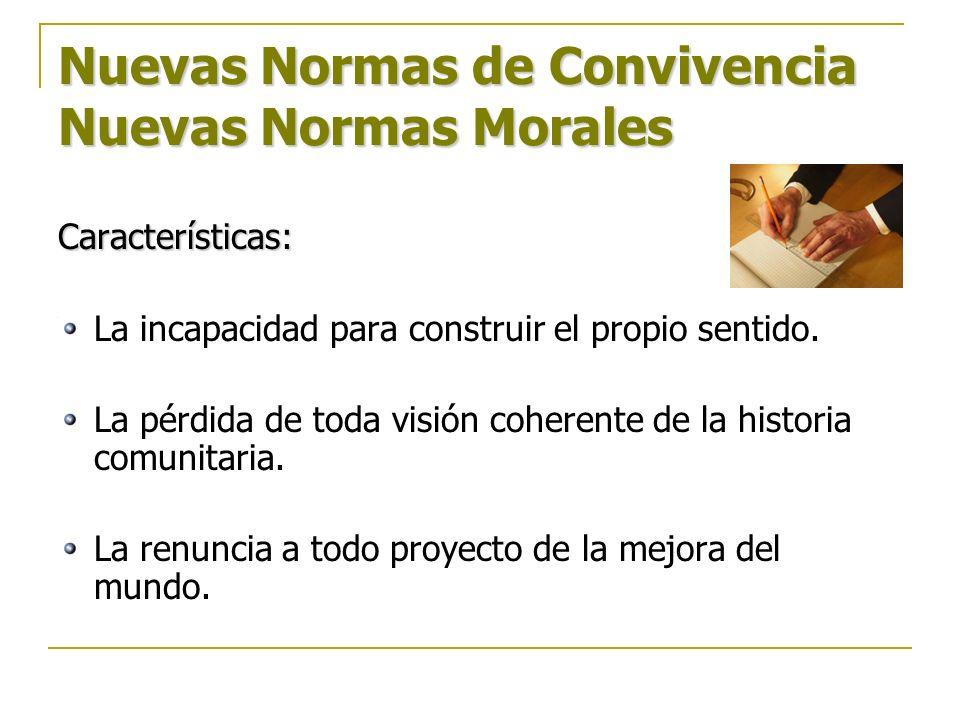 Nuevas Normas de Convivencia Nuevas Normas Morales Características: La incapacidad para construir el propio sentido. La pérdida de toda visión coheren