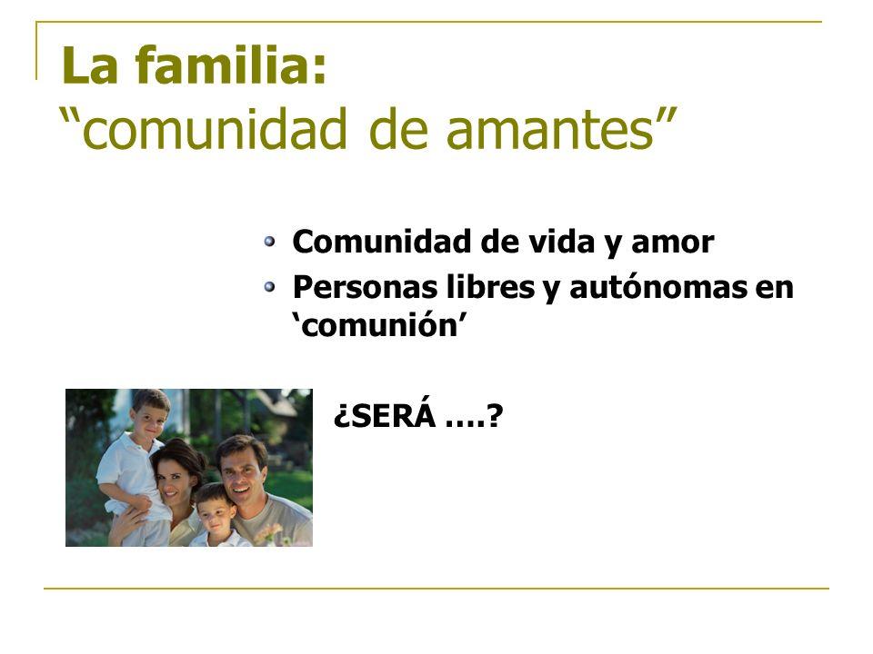La familia: comunidad de amantes Comunidad de vida y amor Personas libres y autónomas en comunión ¿SERÁ ….?