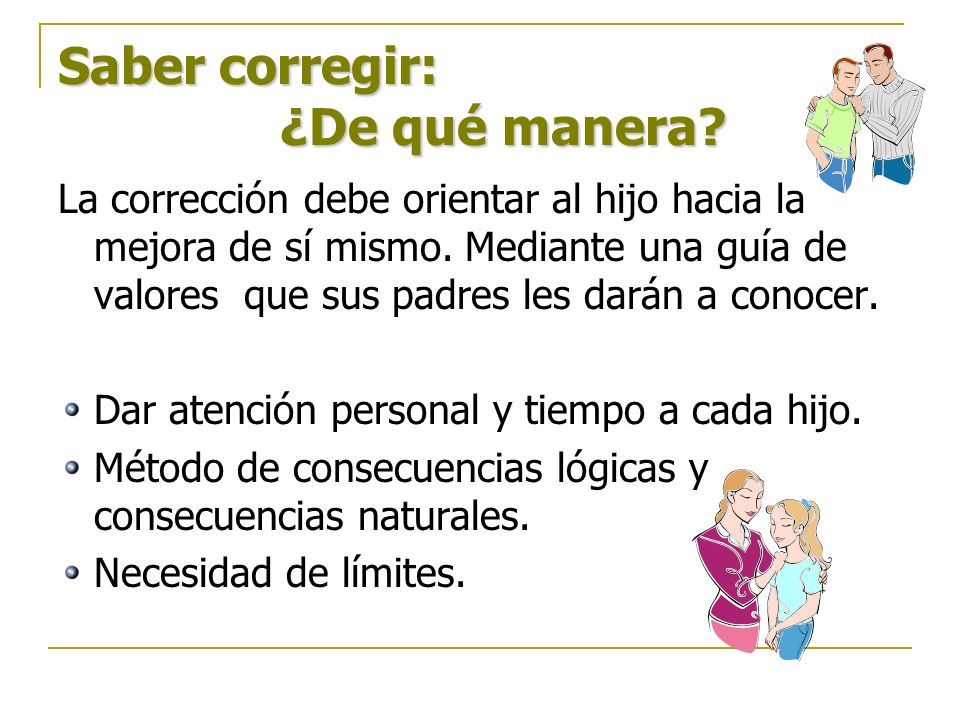 Saber corregir: ¿De qué manera? La corrección debe orientar al hijo hacia la mejora de sí mismo. Mediante una guía de valores que sus padres les darán
