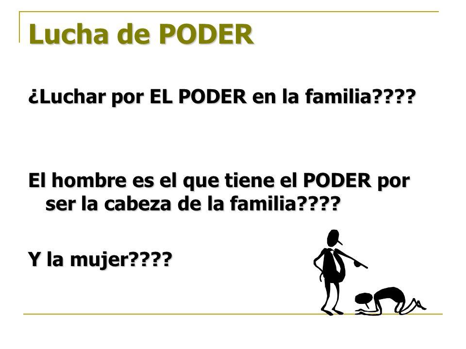 Lucha de PODER ¿Luchar por EL PODER en la familia???? El hombre es el que tiene el PODER por ser la cabeza de la familia???? Y la mujer????