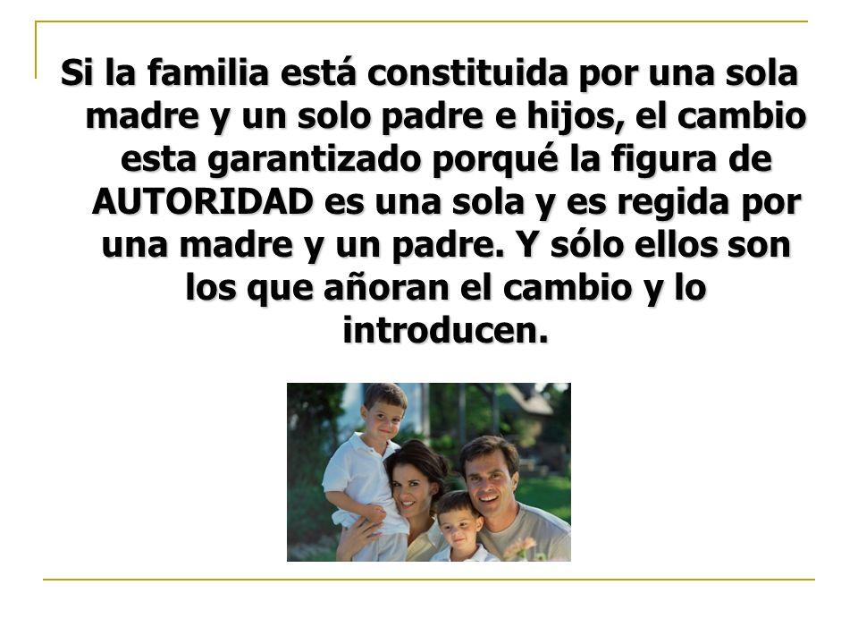Si la familia está constituida por una sola madre y un solo padre e hijos, el cambio esta garantizado porqué la figura de AUTORIDAD es una sola y es r