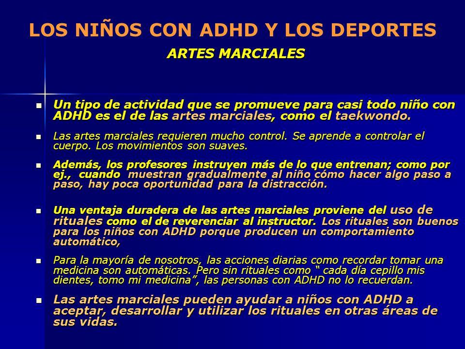 ARTES MARCIALES LOS NIÑOS CON ADHD Y LOS DEPORTES ARTES MARCIALES Un tipo de actividad que se promueve para casi todo niño con ADHD es el de las artes