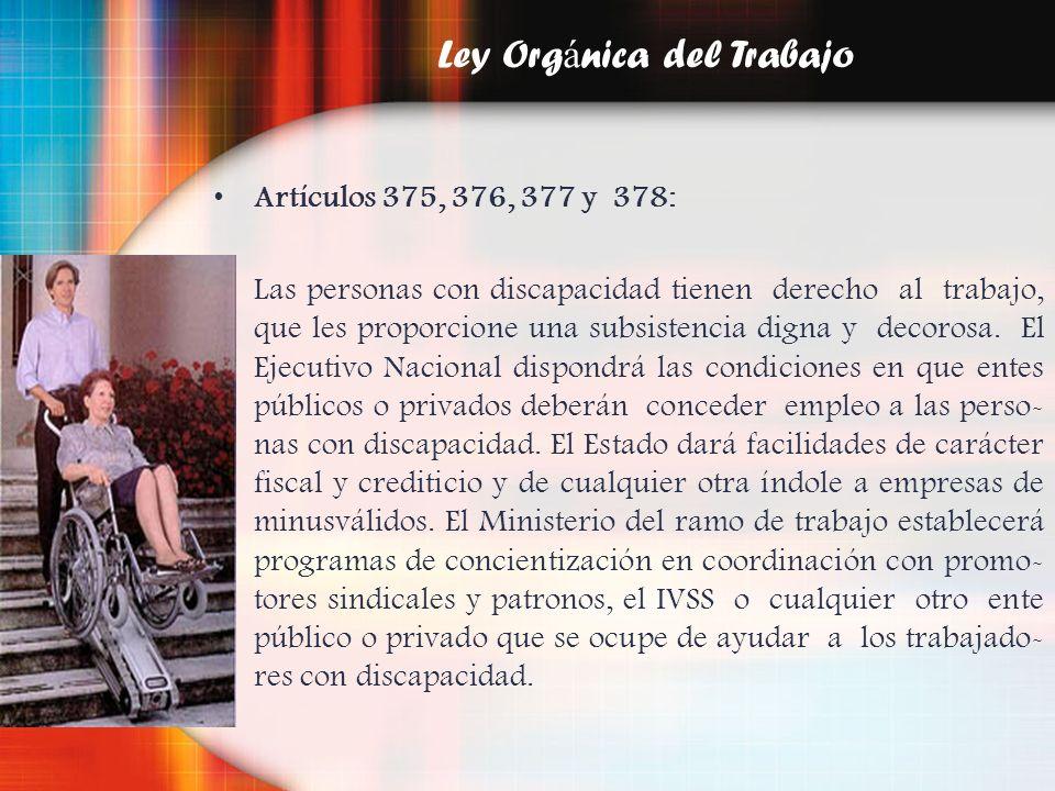 Ley Org á nica del Trabajo Artículos 375, 376, 377 y 378: Las personas con discapacidad tienen derecho al trabajo, que les proporcione una subsistenci
