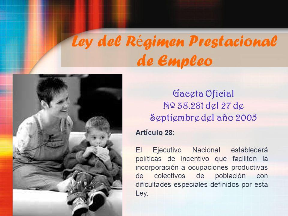 Ley del R é gimen Prestacional de Empleo Gaceta Oficial Nº 38.281 del 27 de Septiembre del año 2005 Artículo 28: El Ejecutivo Nacional establecerá pol