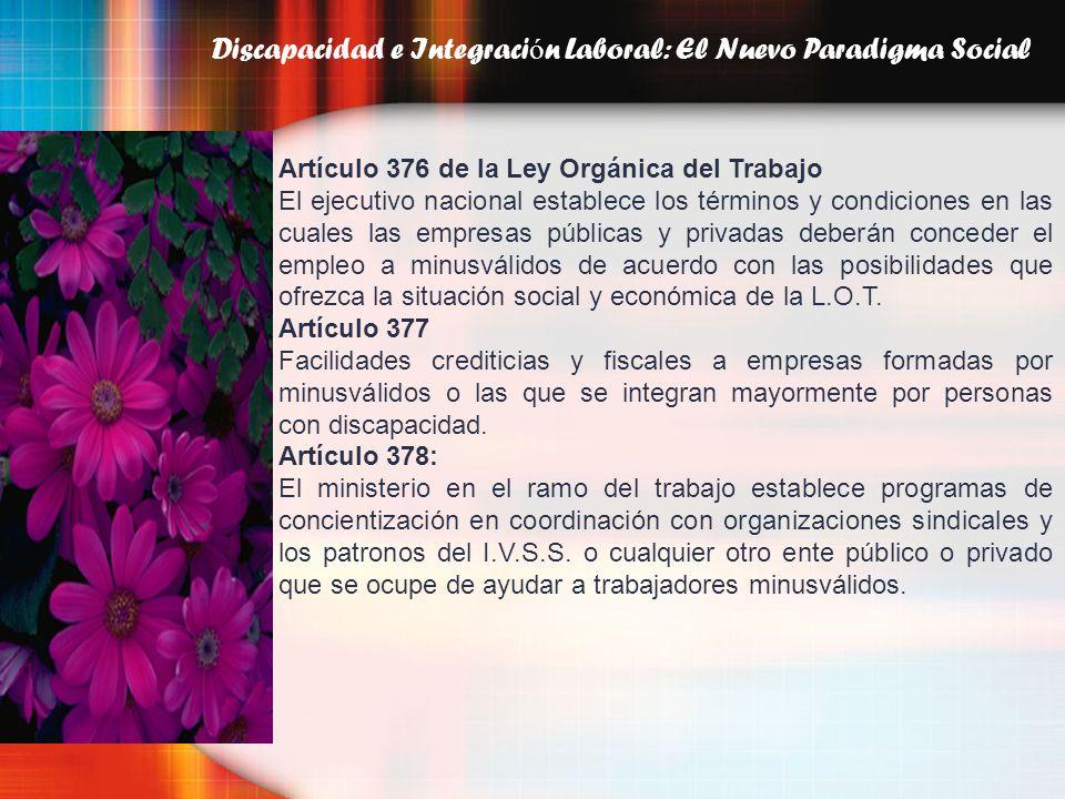 Discapacidad e Integraci ó n Laboral: El Nuevo Paradigma Social Artículo 376 de la Ley Orgánica del Trabajo El ejecutivo nacional establece los términ