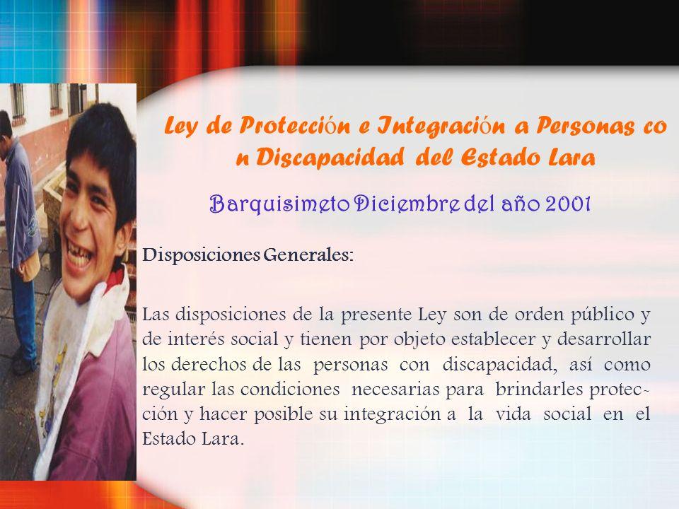 Ley de Protecci ó n e Integraci ó n a Personas co n Discapacidad del Estado Lara Barquisimeto Diciembre del año 2001 Disposiciones Generales: Las disp
