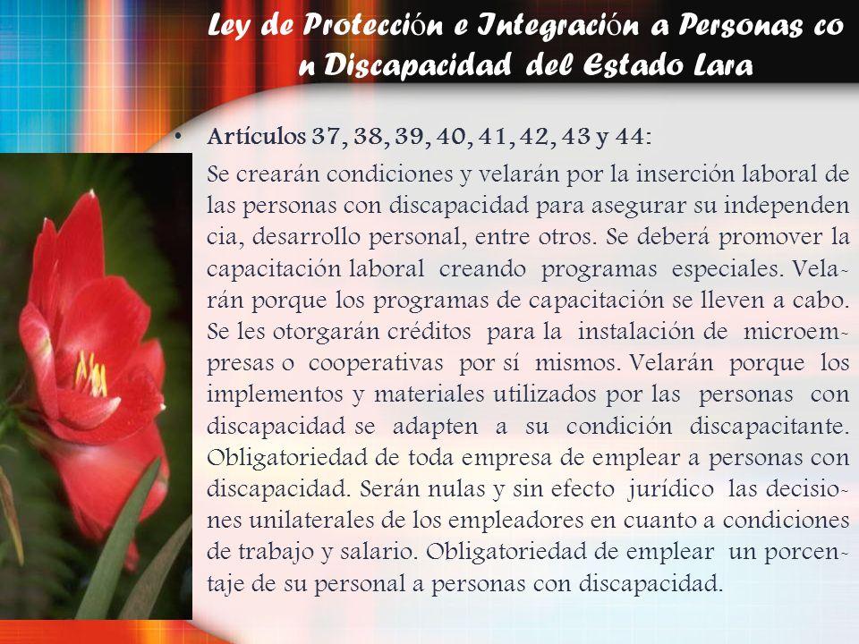 Ley de Protecci ó n e Integraci ó n a Personas co n Discapacidad del Estado Lara Artículos 37, 38, 39, 40, 41, 42, 43 y 44: Se crearán condiciones y v