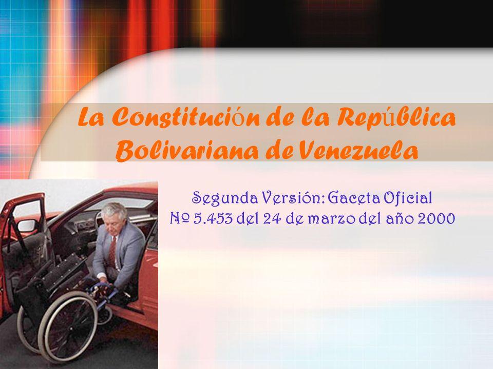 La Constituci ó n de la Rep ú blica Bolivariana de Venezuela Segunda Versión: Gaceta Oficial Nº 5.453 del 24 de marzo del año 2000