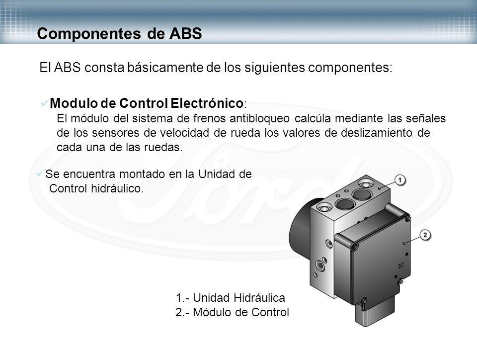 Componentes de ABS El ABS consta básicamente de los siguientes componentes: Modulo de Control Electrónico : El módulo del sistema de frenos antibloque