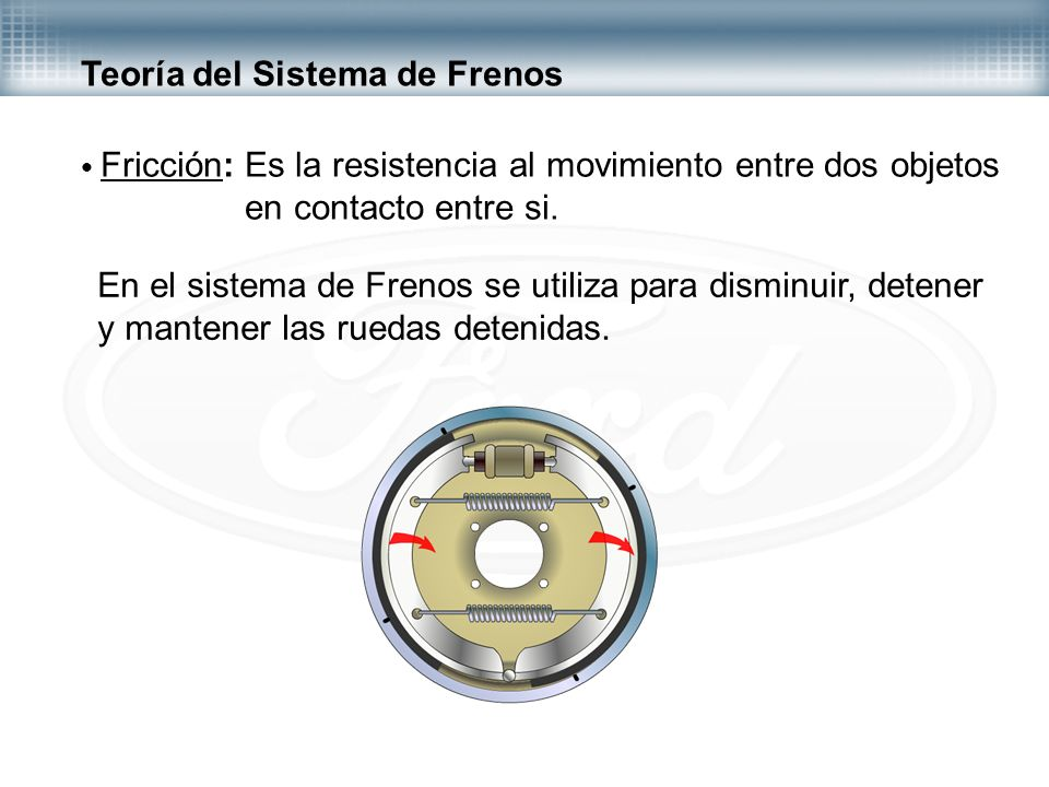 Teoría del Sistema de Frenos Fricción: Es la resistencia al movimiento entre dos objetos en contacto entre si. En el sistema de Frenos se utiliza para