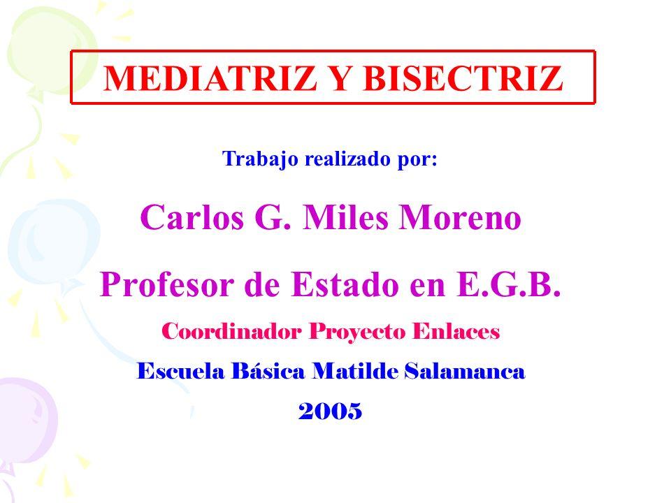 MEDIATRIZ Y BISECTRIZ Trabajo realizado por: Carlos G. Miles Moreno Profesor de Estado en E.G.B. Coordinador Proyecto Enlaces Escuela Básica Matilde S