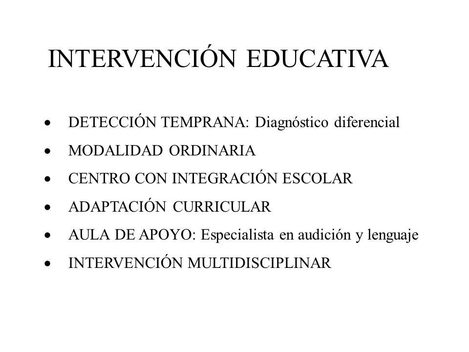 INTERVENCIÓN EDUCATIVA DETECCIÓN TEMPRANA: Diagnóstico diferencial MODALIDAD ORDINARIA CENTRO CON INTEGRACIÓN ESCOLAR ADAPTACIÓN CURRICULAR AULA DE APOYO: Especialista en audición y lenguaje INTERVENCIÓN MULTIDISCIPLINAR