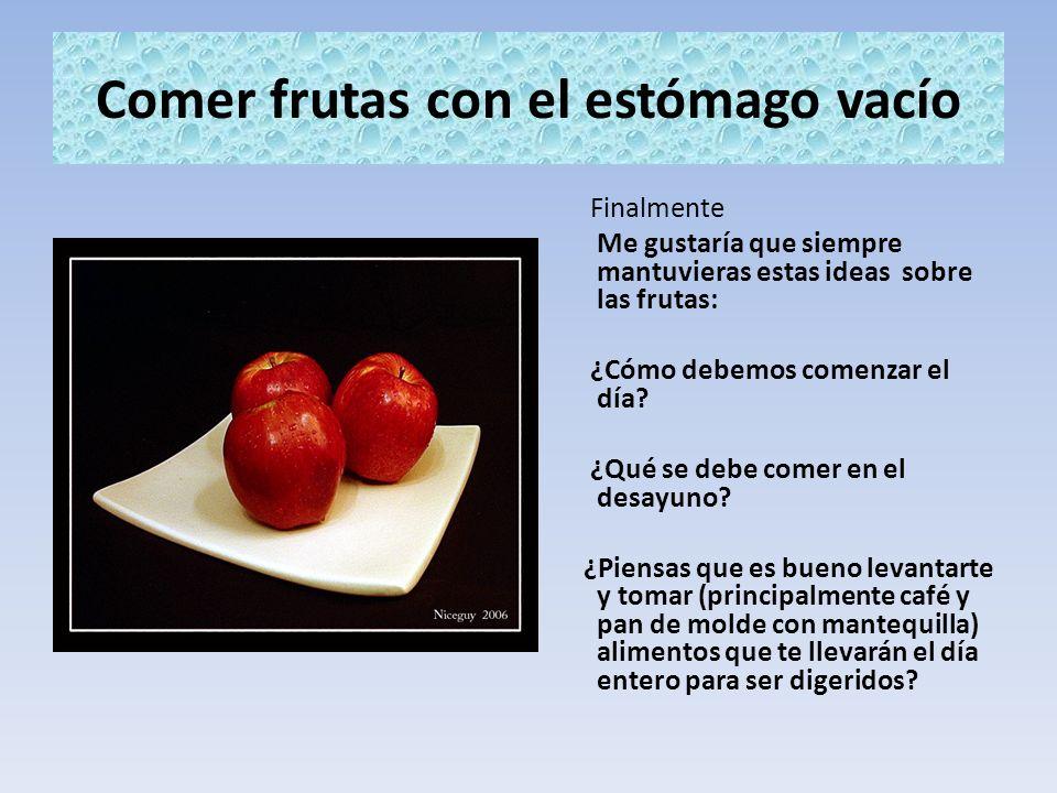Comer frutas con el estómago vacío Finalmente Me gustaría que siempre mantuvieras estas ideas sobre las frutas: ¿Cómo debemos comenzar el día? ¿Qué se