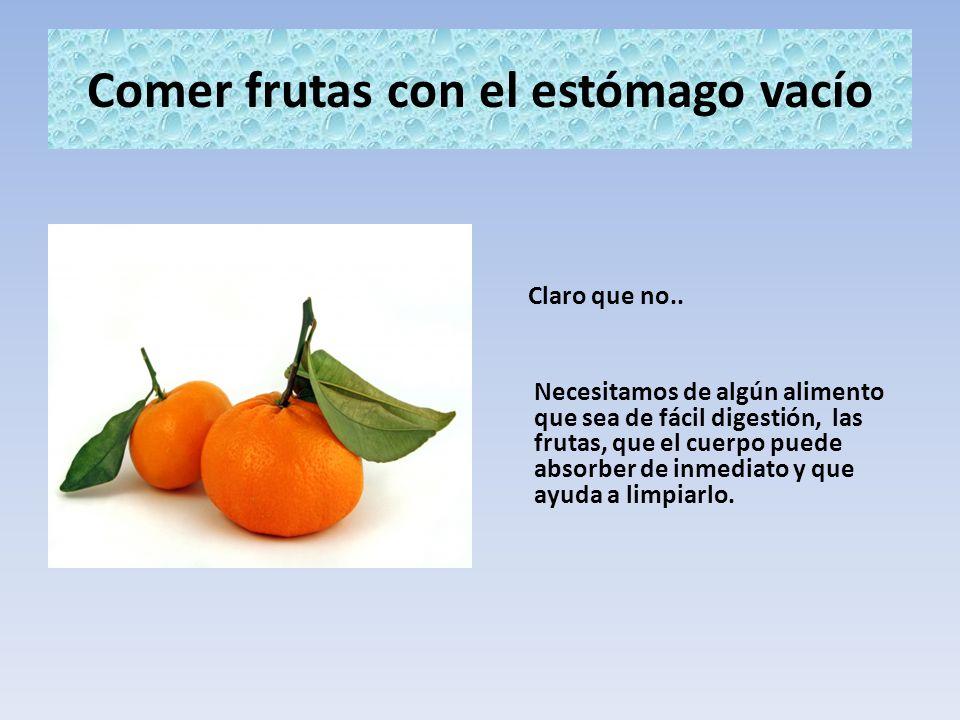 Comer frutas con el estómago vacío Claro que no.. Necesitamos de algún alimento que sea de fácil digestión, las frutas, que el cuerpo puede absorber d