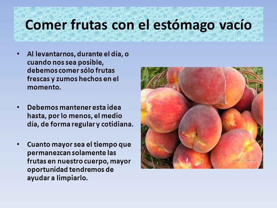 Comer frutas con el estómago vacío Al levantarnos, durante el día, o cuando nos sea posible, debemos comer sólo frutas frescas y zumos hechos en el mo