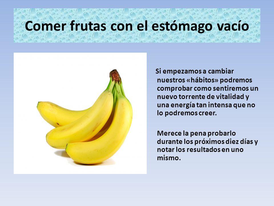 Comer frutas con el estómago vacío Si empezamos a cambiar nuestros «hábitos» podremos comprobar como sentiremos un nuevo torrente de vitalidad y una e