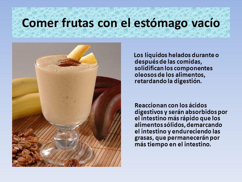 Comer frutas con el estómago vacío Los líquidos helados durante o después de las comidas, solidifican los componentes oleosos de los alimentos, retard