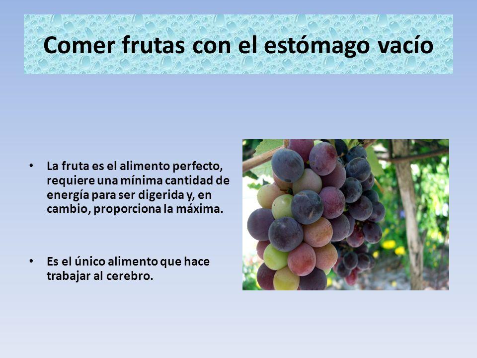 Comer frutas con el estómago vacío La fruta es el alimento perfecto, requiere una mínima cantidad de energía para ser digerida y, en cambio, proporcio