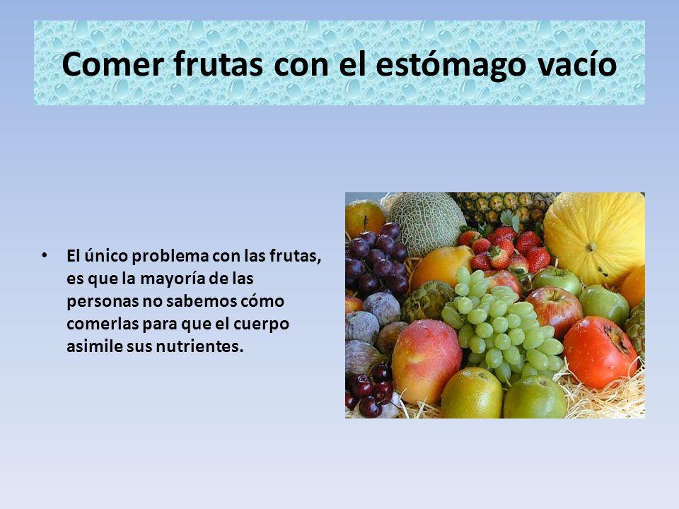 Comer frutas con el estómago vacío El único problema con las frutas, es que la mayoría de las personas no sabemos cómo comerlas para que el cuerpo asi