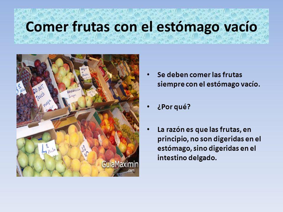 Comer frutas con el estómago vacío Se deben comer las frutas siempre con el estómago vacío. ¿Por qué? La razón es que las frutas, en principio, no son
