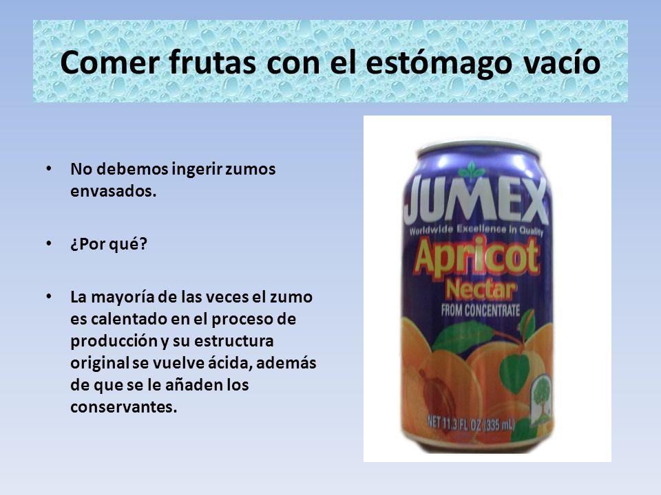 Comer frutas con el estómago vacío No debemos ingerir zumos envasados. ¿Por qué? La mayoría de las veces el zumo es calentado en el proceso de producc