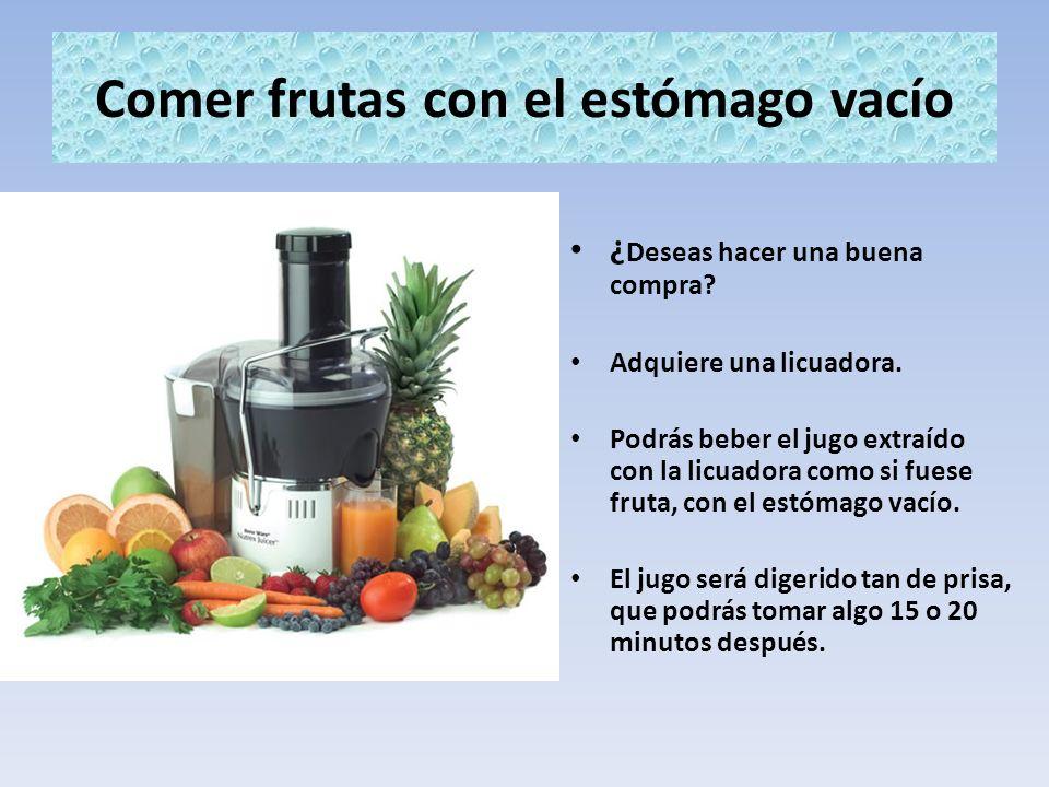 Comer frutas con el estómago vacío ¿ Deseas hacer una buena compra? Adquiere una licuadora. Podrás beber el jugo extraído con la licuadora como si fue
