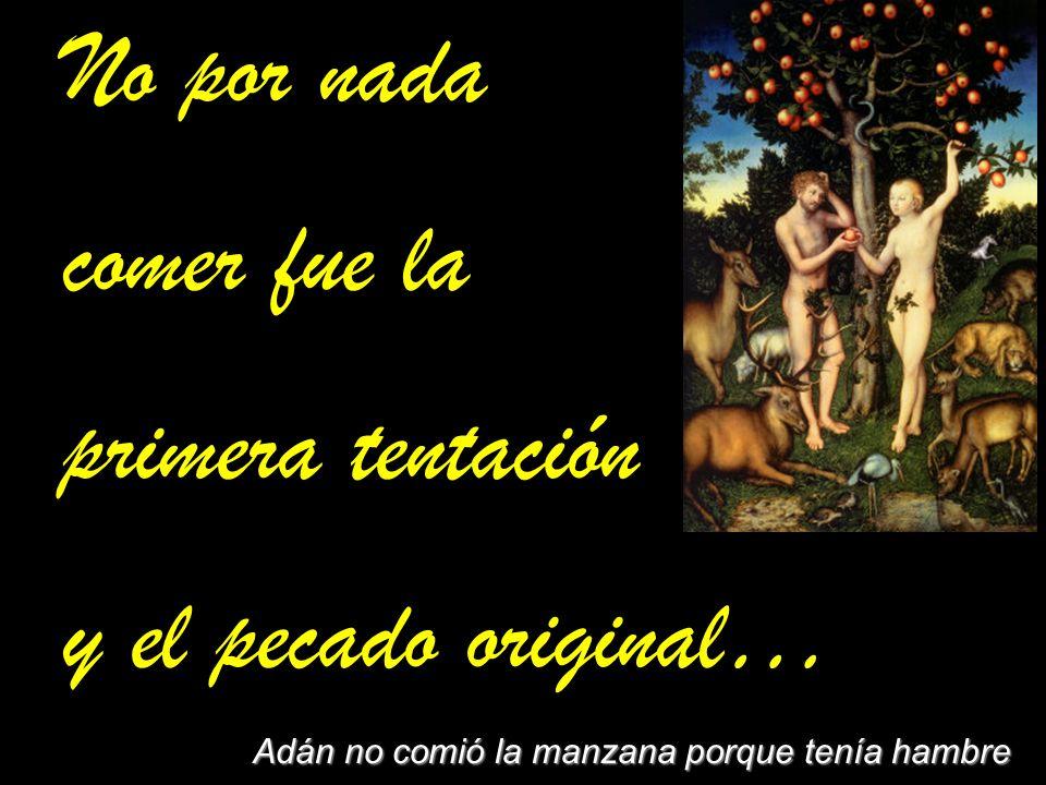 No por nada comer fue la primera tentación y el pecado original… No por nada comer fue la primera tentación y el pecado original… Adán no comió la man