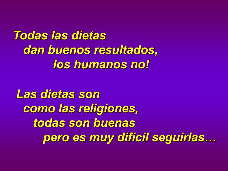 Todas las dietas dan buenos resultados, los humanos no! Las dietas son como las religiones, todas son buenas pero es muy dificil seguirlas… Las dietas