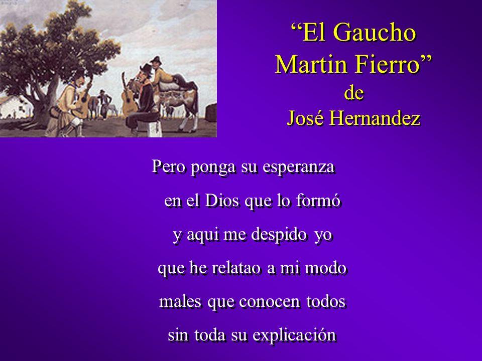 El Gaucho Martin Fierro de José Hernandez Pero ponga su esperanza en el Dios que lo formó y aqui me despido yo que he relatao a mi modo males que cono