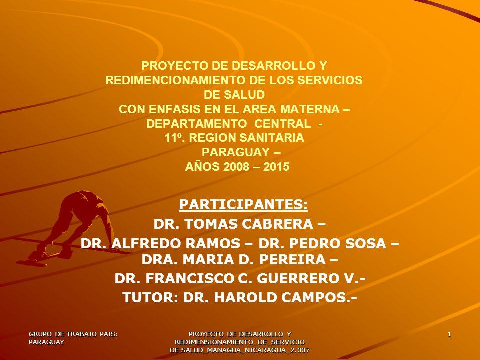 GRUPO DE TRABAJO PAIS: PARAGUAY PROYECTO DE DESARROLLO Y REDIMENSIONAMIENTO_DE_SERVICIO DE SALUD_MANAGUA_NICARAGUA_2.007 12 Desarrollar y redimensionar los servicios de salud del Paraguay y en especial del Departamento Central-asiento de la Undécima Región Sanitaria, en el periodo 2.007-2.015.- 1) Realizar el diagnostico situacional de salud y del Departamento Central.