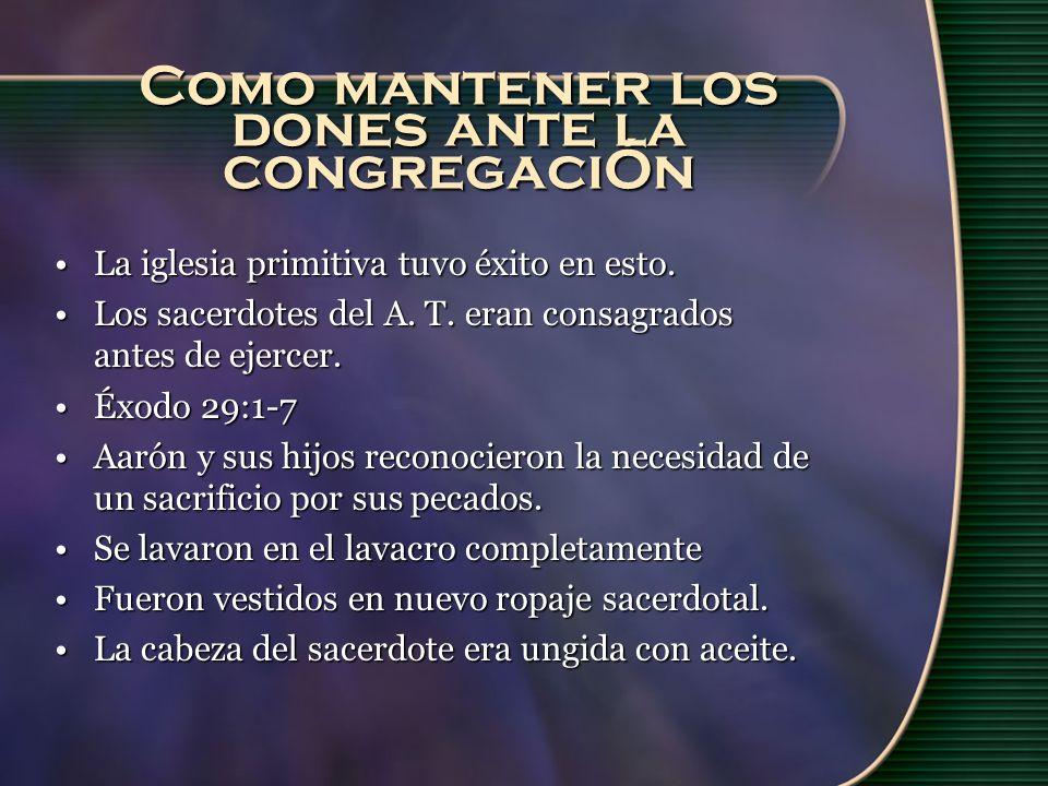 Como mantener los dones ante la congregaciÓn La iglesia primitiva tuvo éxito en esto.La iglesia primitiva tuvo éxito en esto. Los sacerdotes del A. T.