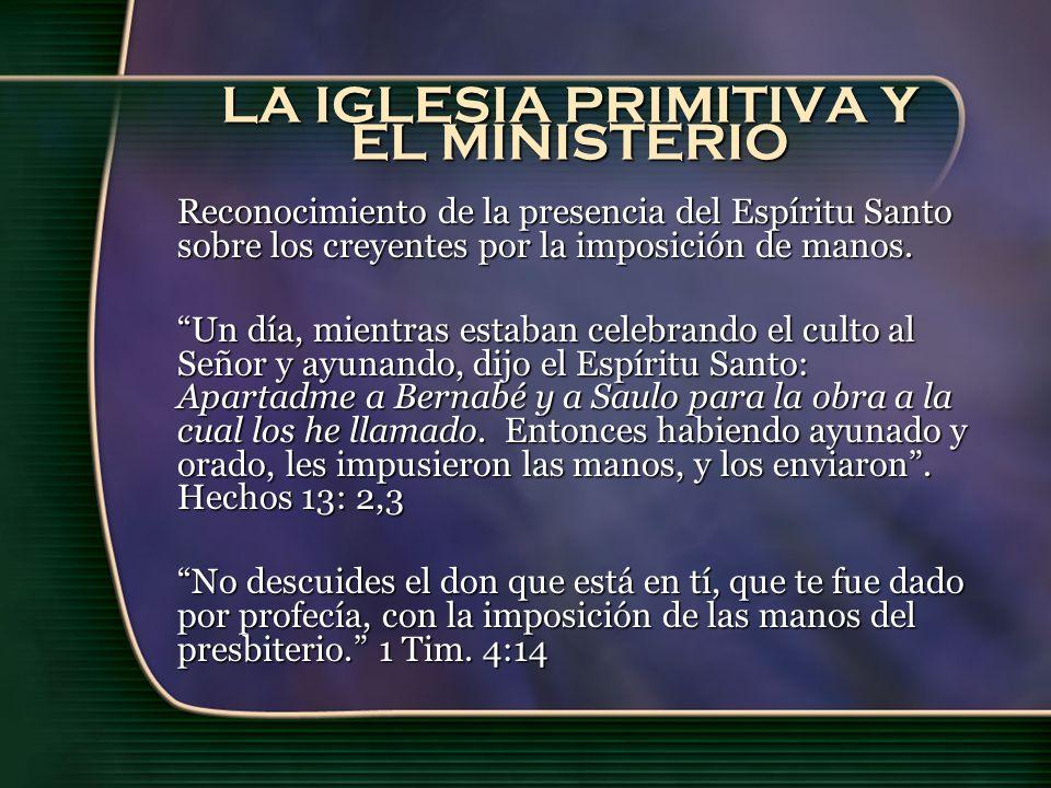 LA IGLESIA PRIMITIVA Y EL MINISTERIO Reconocimiento de la presencia del Espíritu Santo sobre los creyentes por la imposición de manos.