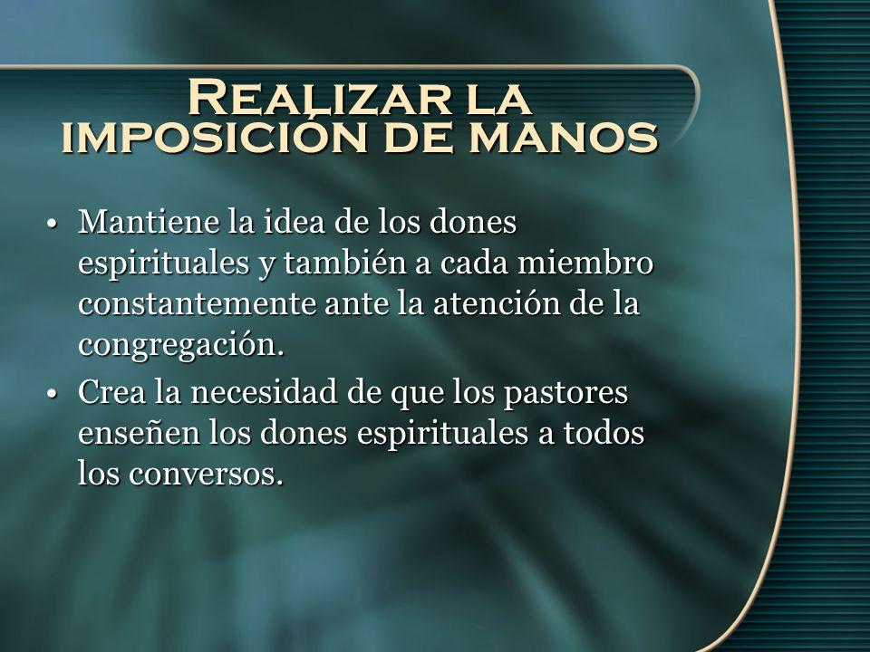 Realizar la imposición de manos Mantiene la idea de los dones espirituales y también a cada miembro constantemente ante la atención de la congregación