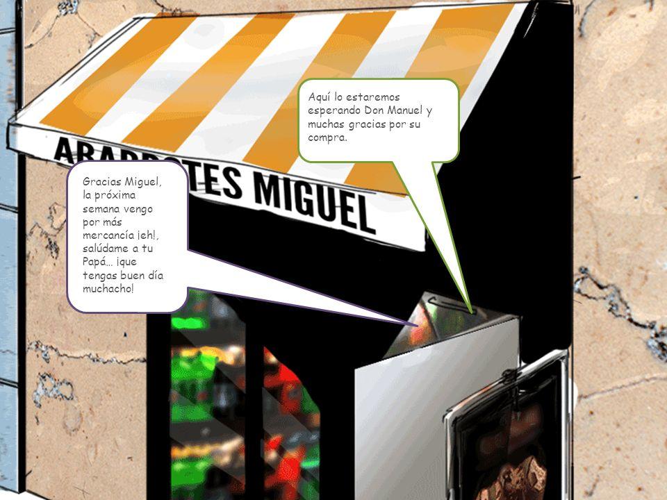 Gracias Miguel, la próxima semana vengo por más mercancía ¡eh!, salúdame a tu Papá… ¡que tengas buen día muchacho.