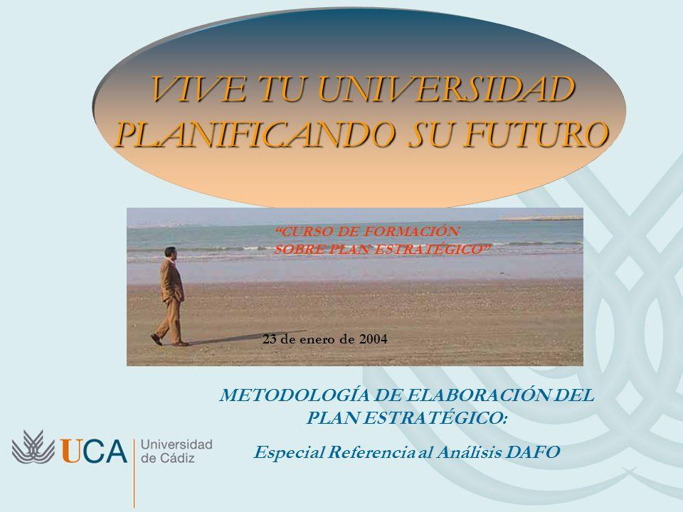 VIVE TU UNIVERSIDAD PLANIFICANDO SU FUTURO METODOLOGÍA DE ELABORACIÓN DEL PLAN ESTRATÉGICO: Especial Referencia al Análisis DAFO CURSO DE FORMACIÓN SO