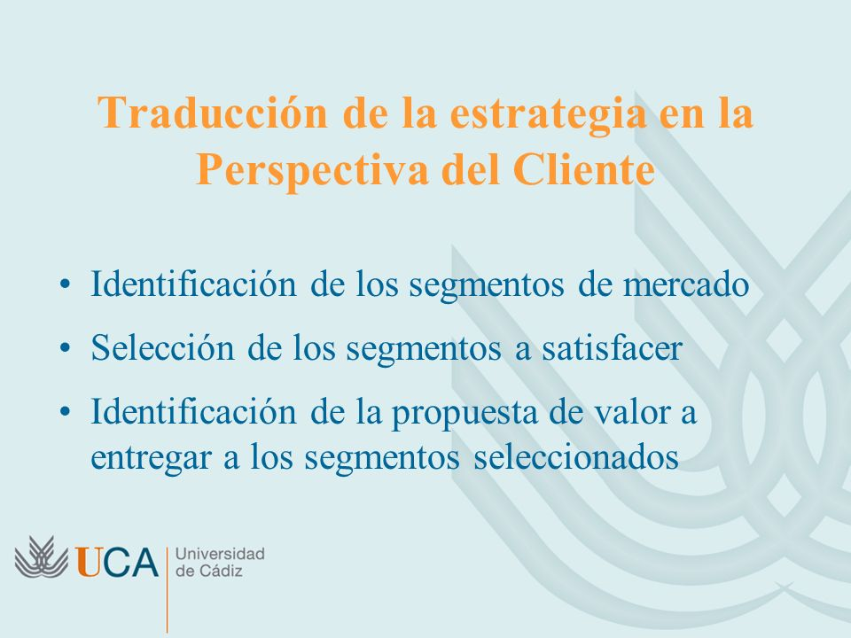 Traducción de la estrategia en la Perspectiva del Cliente Identificación de los segmentos de mercado Selección de los segmentos a satisfacer Identificación de la propuesta de valor a entregar a los segmentos seleccionados