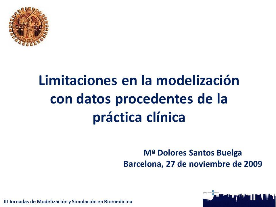 III Jornadas de Modelización y Simulación en Biomedicina Limitaciones en la modelización con datos procedentes de la práctica clínica Mª Dolores Santos Buelga Barcelona, 27 de noviembre de 2009