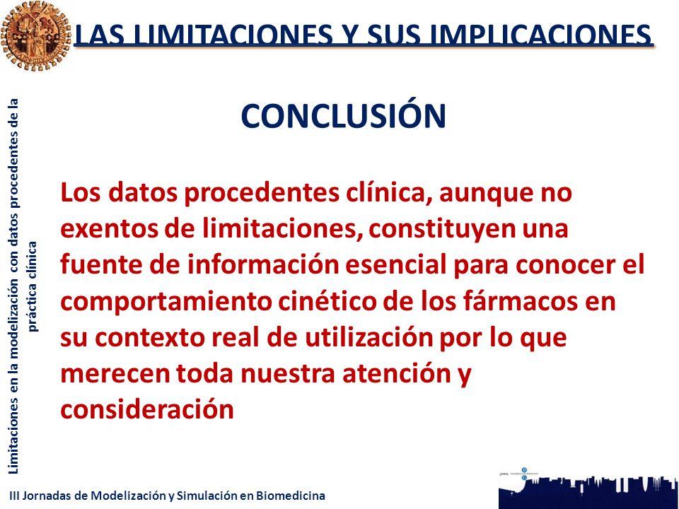III Jornadas de Modelización y Simulación en Biomedicina Limitaciones en la modelización con datos procedentes de la práctica clínica LAS LIMITACIONES Y SUS IMPLICACIONES CONCLUSIÓN Los datos procedentes clínica, aunque no exentos de limitaciones, constituyen una fuente de información esencial para conocer el comportamiento cinético de los fármacos en su contexto real de utilización por lo que merecen toda nuestra atención y consideración