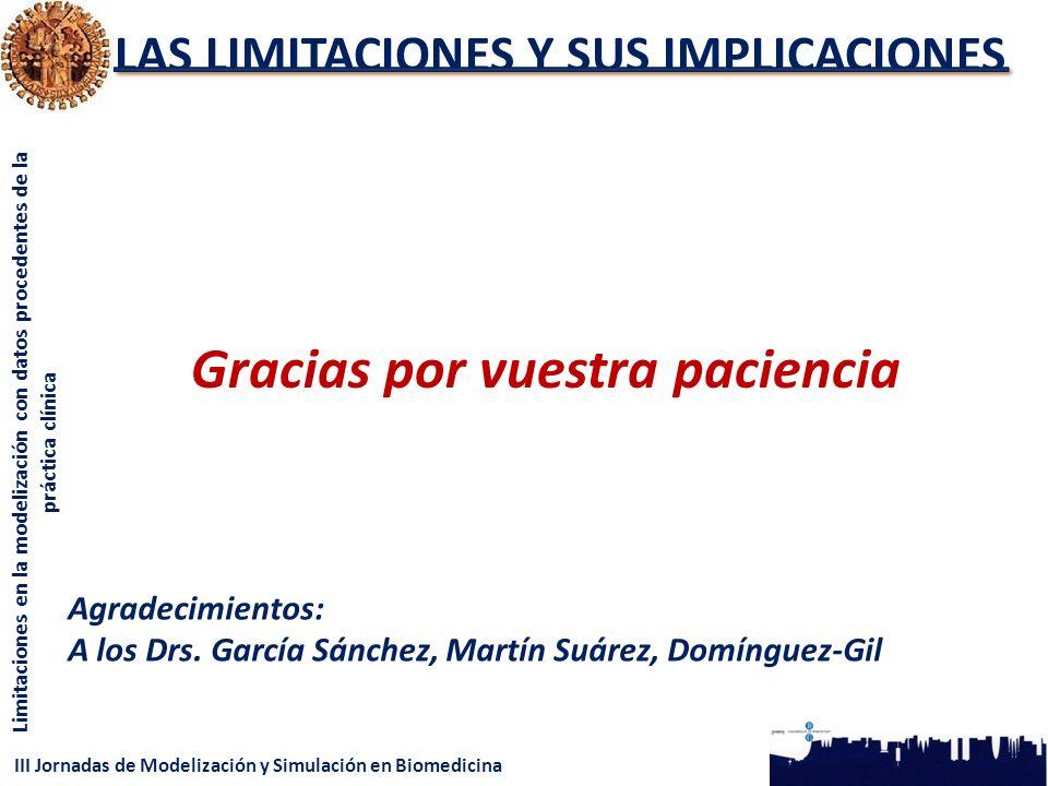 III Jornadas de Modelización y Simulación en Biomedicina Limitaciones en la modelización con datos procedentes de la práctica clínica LAS LIMITACIONES Y SUS IMPLICACIONES Gracias por vuestra paciencia Agradecimientos: A los Drs.
