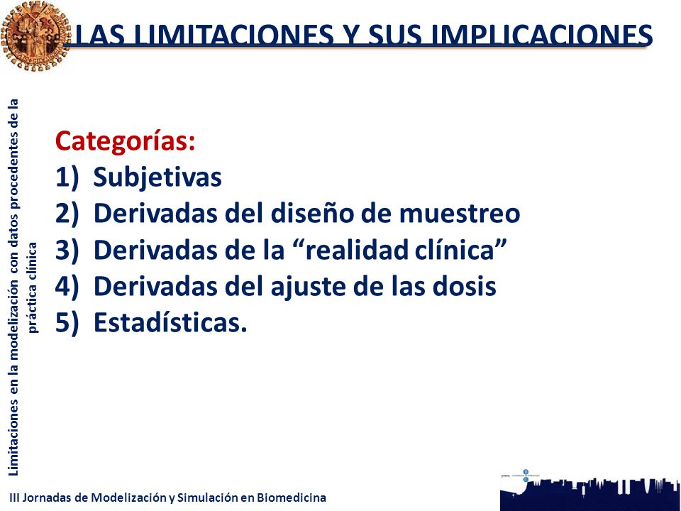 III Jornadas de Modelización y Simulación en Biomedicina Limitaciones en la modelización con datos procedentes de la práctica clínica LAS LIMITACIONES Y SUS IMPLICACIONES Categorías: 1)Subjetivas 2)Derivadas del diseño de muestreo 3)Derivadas de la realidad clínica 4)Derivadas del ajuste de las dosis 5)Estadísticas.