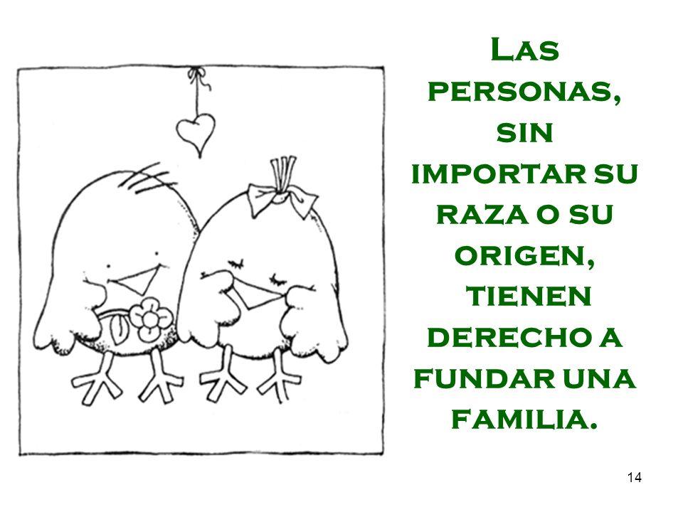 14 Las personas, sin importar su raza o su origen, tienen derecho a fundar una familia.