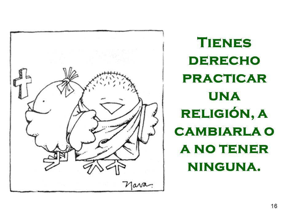 16 Tienes derecho practicar una religión, a cambiarla o a no tener ninguna.